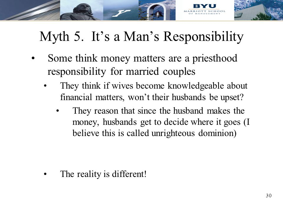 30 Myth 5. It's a Man's Responsibility Some think money matters are a priesthood responsibility for married couples They think if wives become knowled
