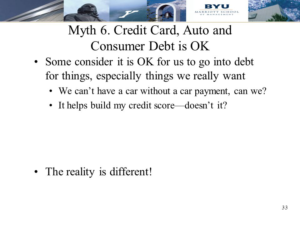 33 Myth 6. Credit Card, Auto and Consumer Debt is OK Some consider it is OK for us to go into debt for things, especially things we really want We can