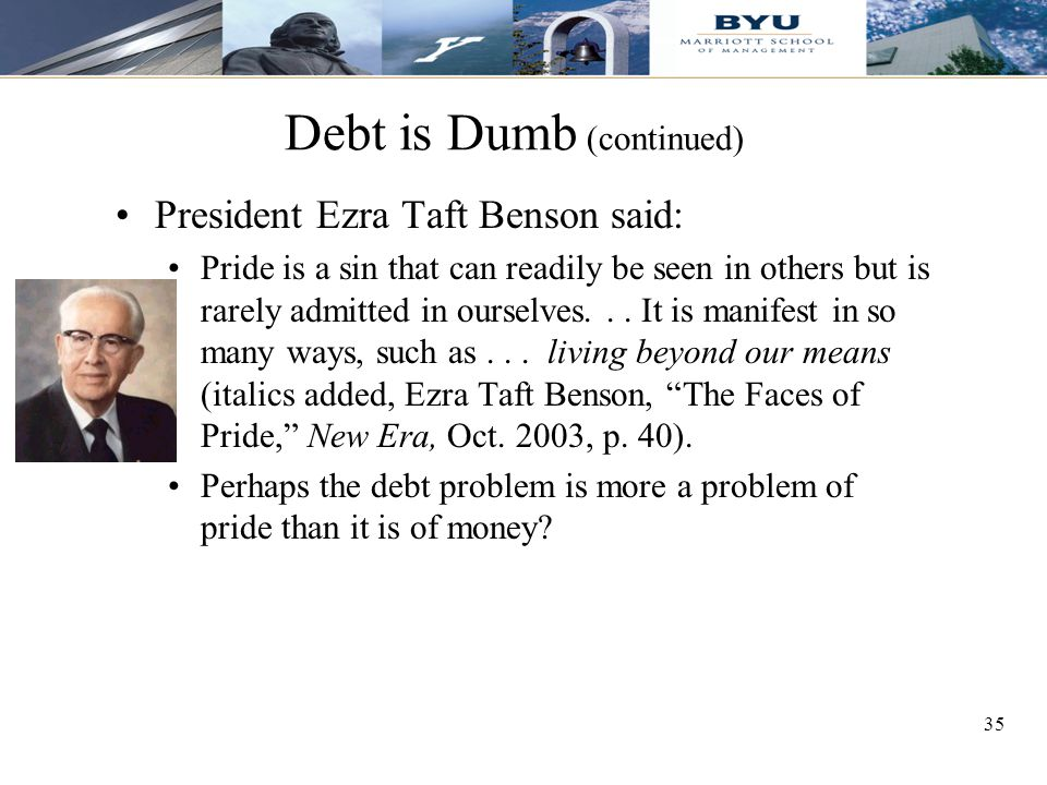 35 Debt is Dumb (continued) President Ezra Taft Benson said: Pride is a sin that can readily be seen in others but is rarely admitted in ourselves...