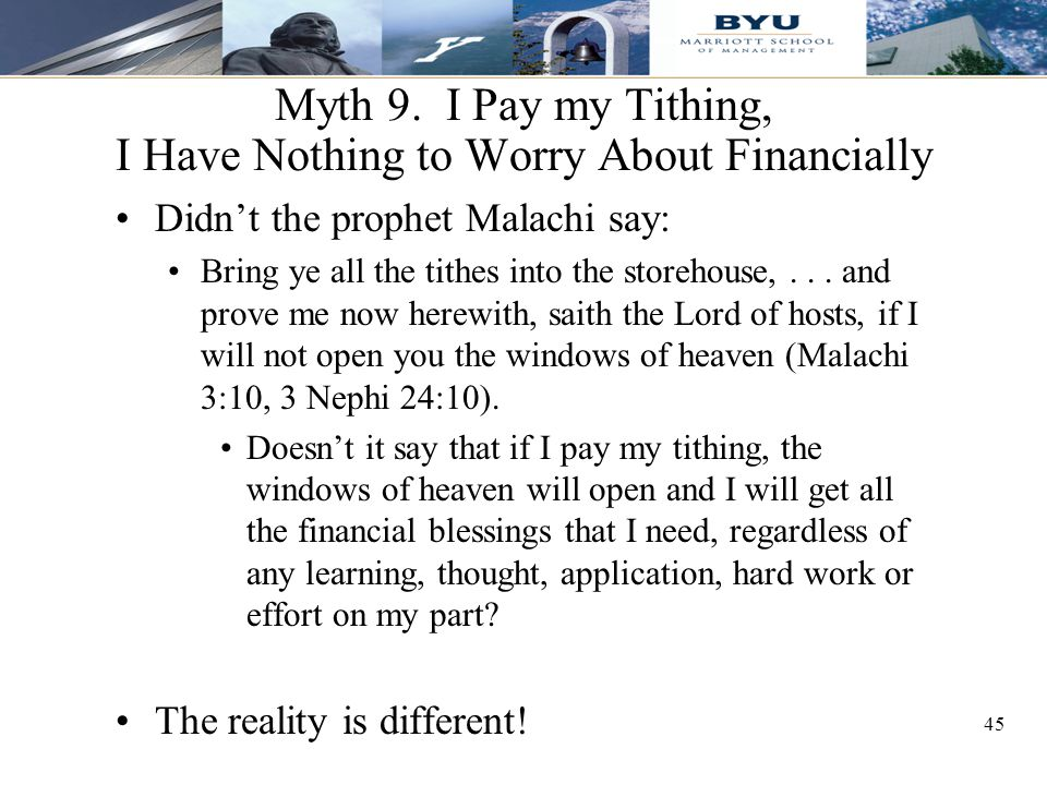 45 Myth 9. I Pay my Tithing, I Have Nothing to Worry About Financially Didn't the prophet Malachi say: Bring ye all the tithes into the storehouse,...