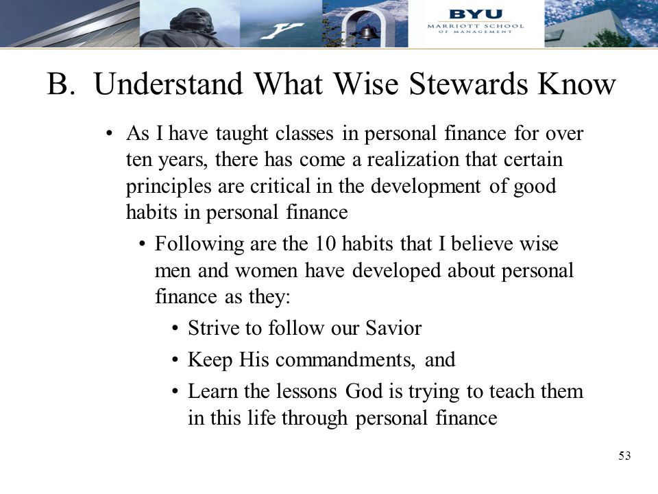 53 B. Understand What Wise Stewards Know As I have taught classes in personal finance for over ten years, there has come a realization that certain pr
