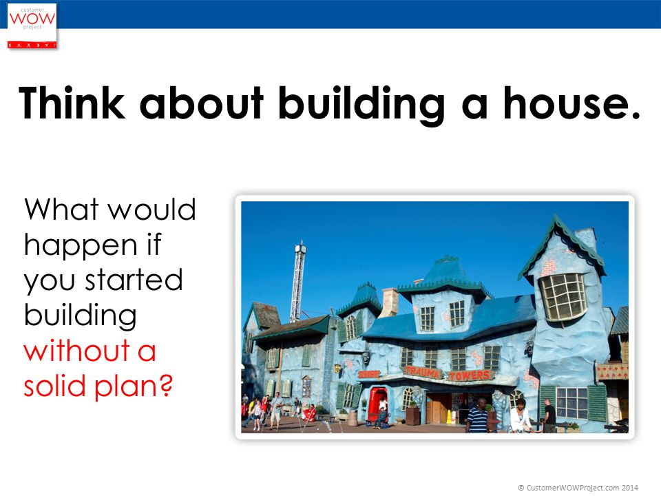 Think about building a house.