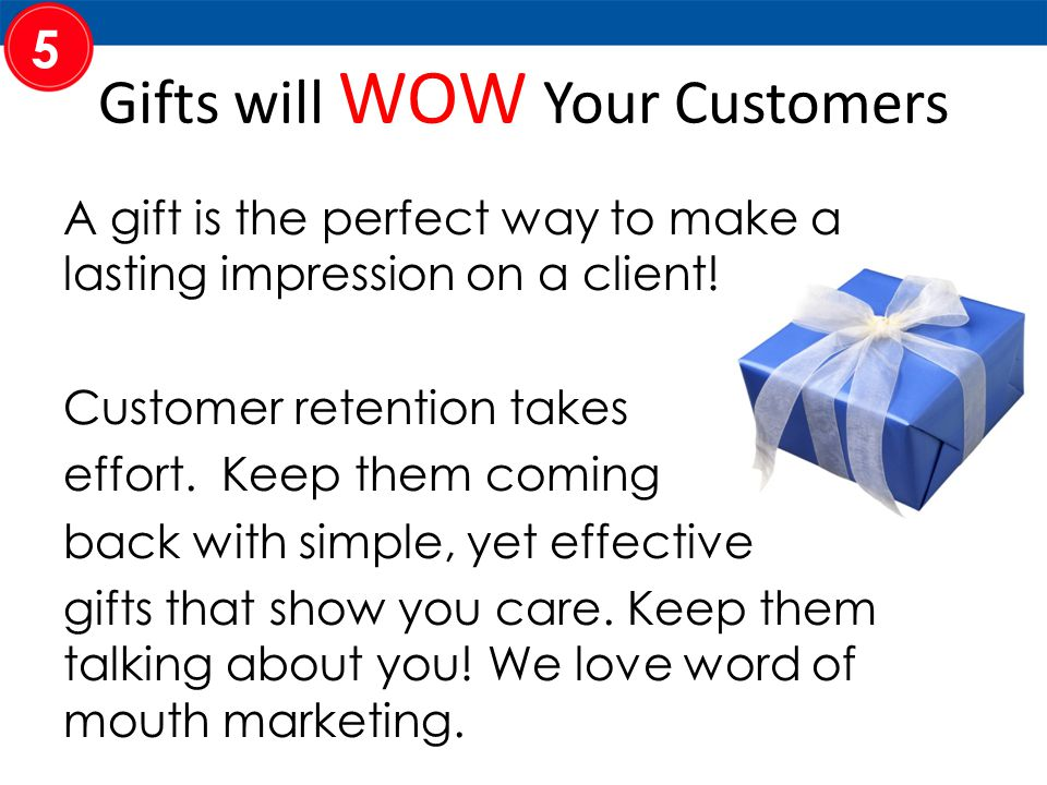 Gifts will WOW Your Customers A gift is the perfect way to make a lasting impression on a client.