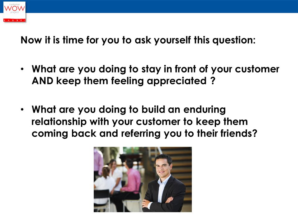 Now it is time for you to ask yourself this question: What are you doing to stay in front of your customer AND keep them feeling appreciated .