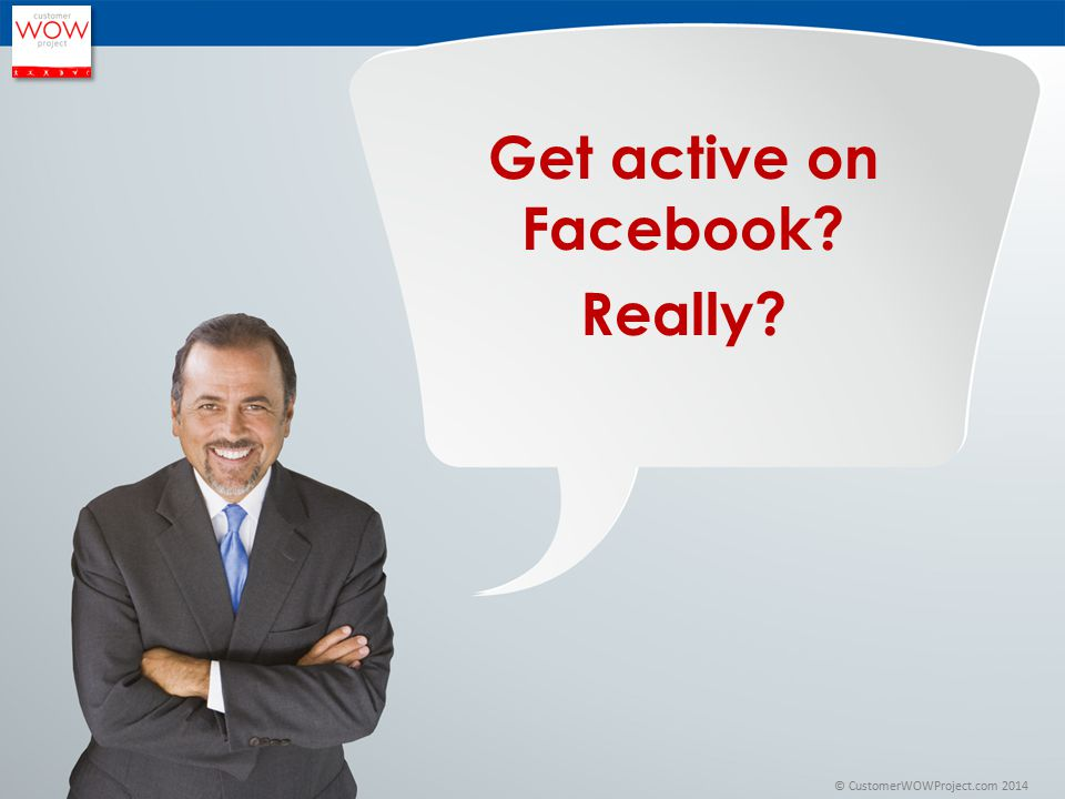 © CustomerWOWProject.com 2014 Get active on Facebook? Really?