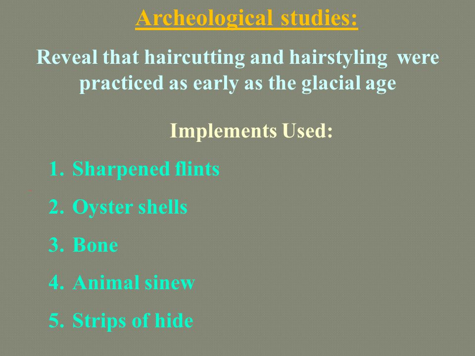 Archeological studies: Reveal that haircutting and hairstyling were practiced as early as the glacial age Implements Used: 1.Sharpened flints 2.Oyster