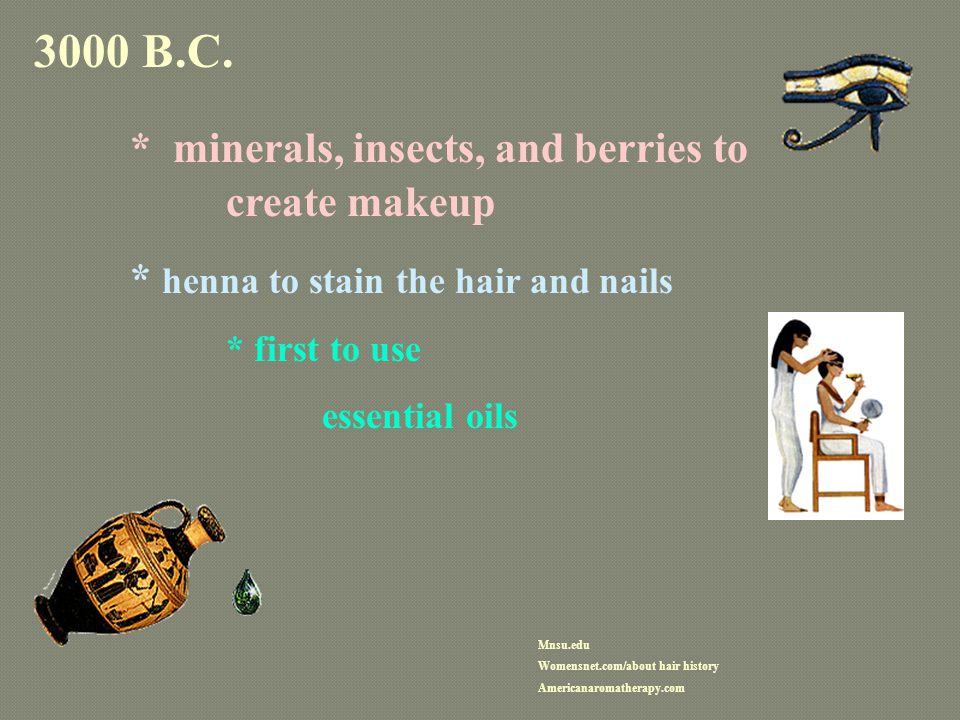 3000 B.C. * minerals, insects, and berries to create makeup * henna to stain the hair and nails * first to use essential oils Mnsu.edu Womensnet.com/a