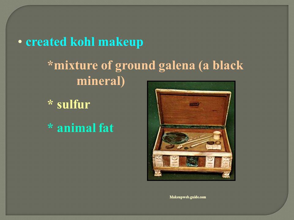 created kohl makeup *mixture of ground galena (a black mineral) * sulfur * animal fat Makeupweb.guide.com