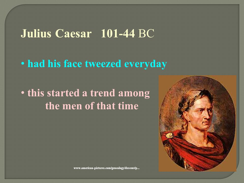 Julius Caesar 101-44 BC had his face tweezed everyday this started a trend among the men of that time www.american-pictures.com/genealogy/descent/p...