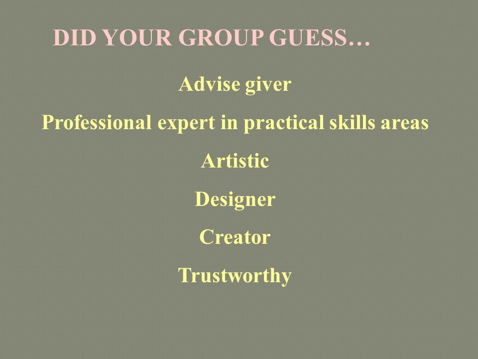 Advise giver Professional expert in practical skills areas Artistic Designer Creator Trustworthy DID YOUR GROUP GUESS…