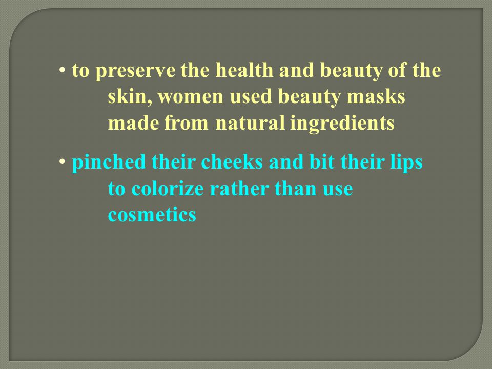 to preserve the health and beauty of the skin, women used beauty masks made from natural ingredients pinched their cheeks and bit their lips to colori