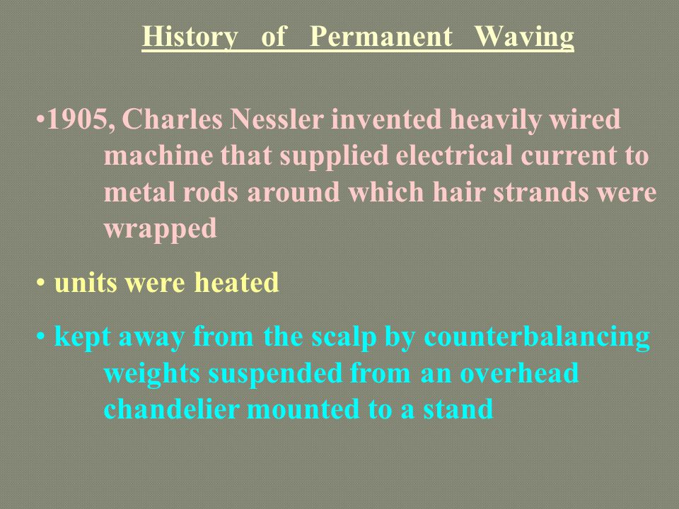 History of Permanent Waving 1905, Charles Nessler invented heavily wired machine that supplied electrical current to metal rods around which hair stra