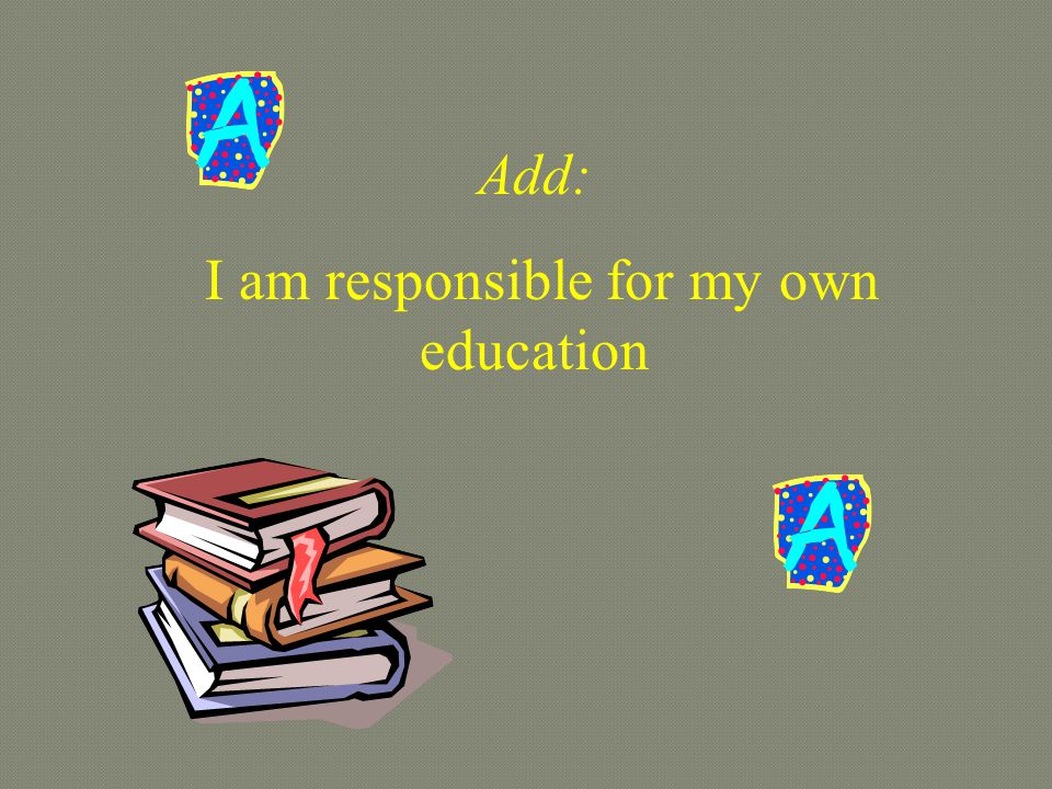 Add: I am responsible for my own education