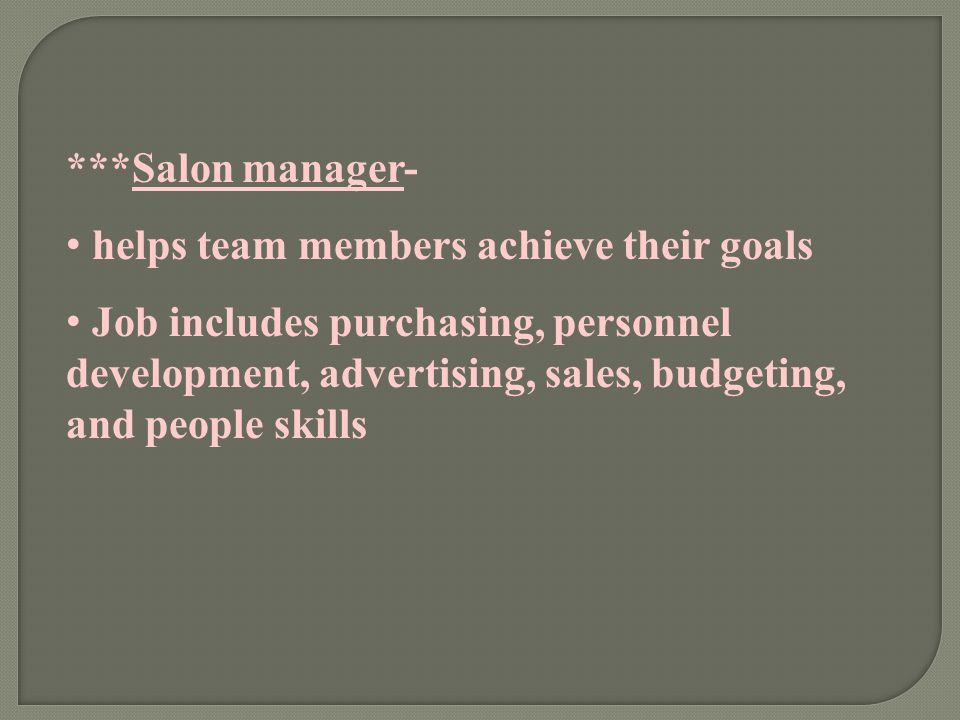 ***Salon manager- helps team members achieve their goals Job includes purchasing, personnel development, advertising, sales, budgeting, and people ski