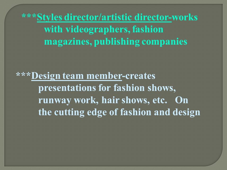 ***Styles director/artistic director-works with videographers, fashion magazines, publishing companies ***Design team member-creates presentations for
