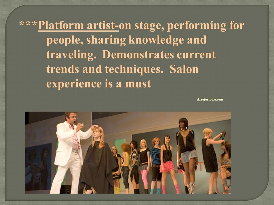 ***Platform artist-on stage, performing for people, sharing knowledge and traveling. Demonstrates current trends and techniques. Salon experience is a