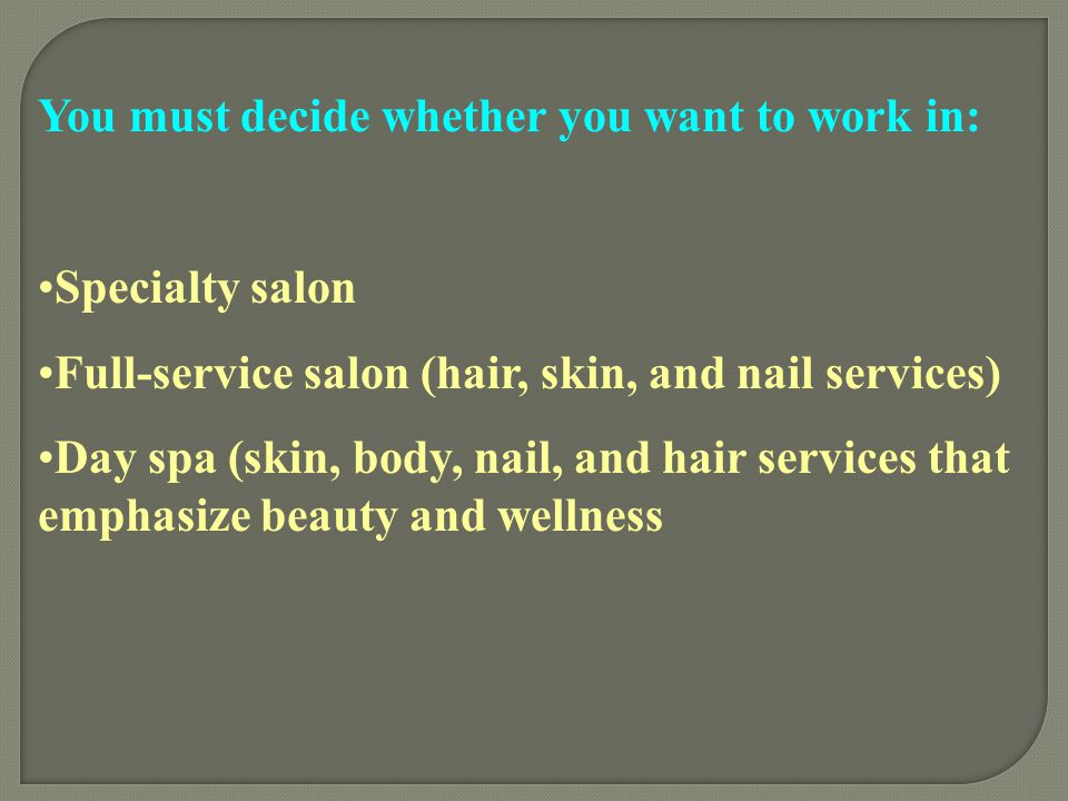 You must decide whether you want to work in: Specialty salon Full-service salon (hair, skin, and nail services) Day spa (skin, body, nail, and hair se