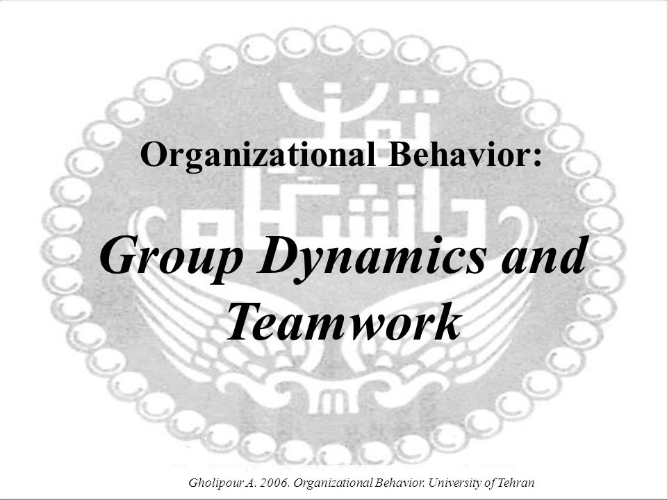 Gholipour A. 2006. Organizational Behavior. University of Tehran Organizational Behavior: Group Dynamics and Teamwork