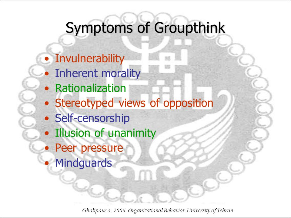 Gholipour A. 2006. Organizational Behavior. University of Tehran Symptoms of Groupthink Invulnerability Inherent morality Rationalization Stereotyped