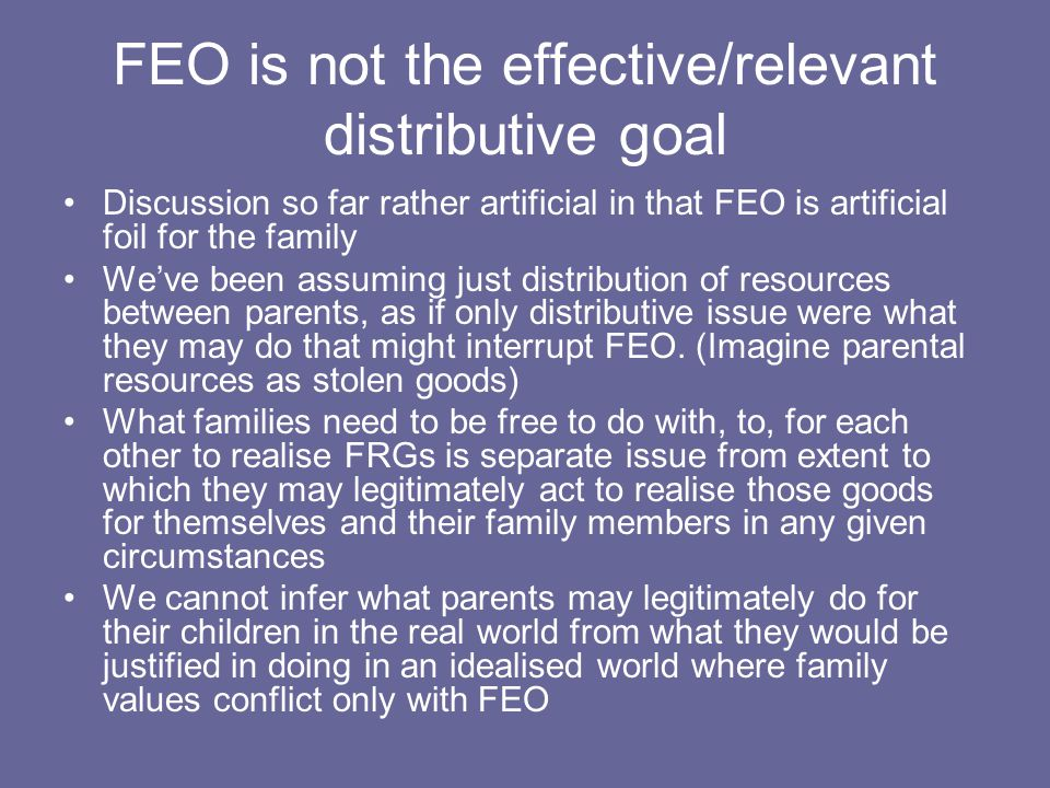 FEO is not the effective/relevant distributive goal Discussion so far rather artificial in that FEO is artificial foil for the family We've been assuming just distribution of resources between parents, as if only distributive issue were what they may do that might interrupt FEO.