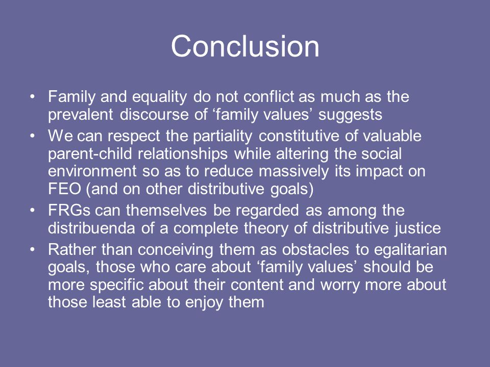 Conclusion Family and equality do not conflict as much as the prevalent discourse of 'family values' suggests We can respect the partiality constitutive of valuable parent-child relationships while altering the social environment so as to reduce massively its impact on FEO (and on other distributive goals) FRGs can themselves be regarded as among the distribuenda of a complete theory of distributive justice Rather than conceiving them as obstacles to egalitarian goals, those who care about 'family values' should be more specific about their content and worry more about those least able to enjoy them