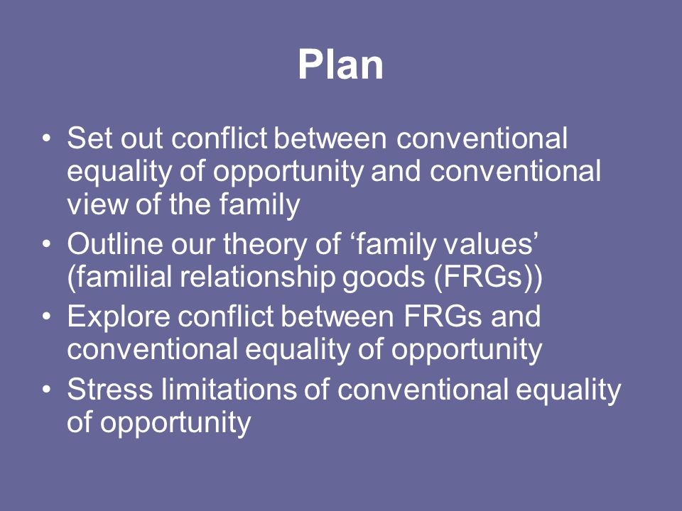 Plan Set out conflict between conventional equality of opportunity and conventional view of the family Outline our theory of 'family values' (familial relationship goods (FRGs)) Explore conflict between FRGs and conventional equality of opportunity Stress limitations of conventional equality of opportunity