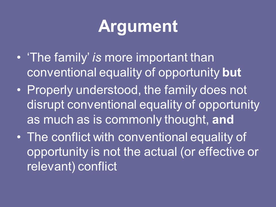 Argument 'The family' is more important than conventional equality of opportunity but Properly understood, the family does not disrupt conventional equality of opportunity as much as is commonly thought, and The conflict with conventional equality of opportunity is not the actual (or effective or relevant) conflict