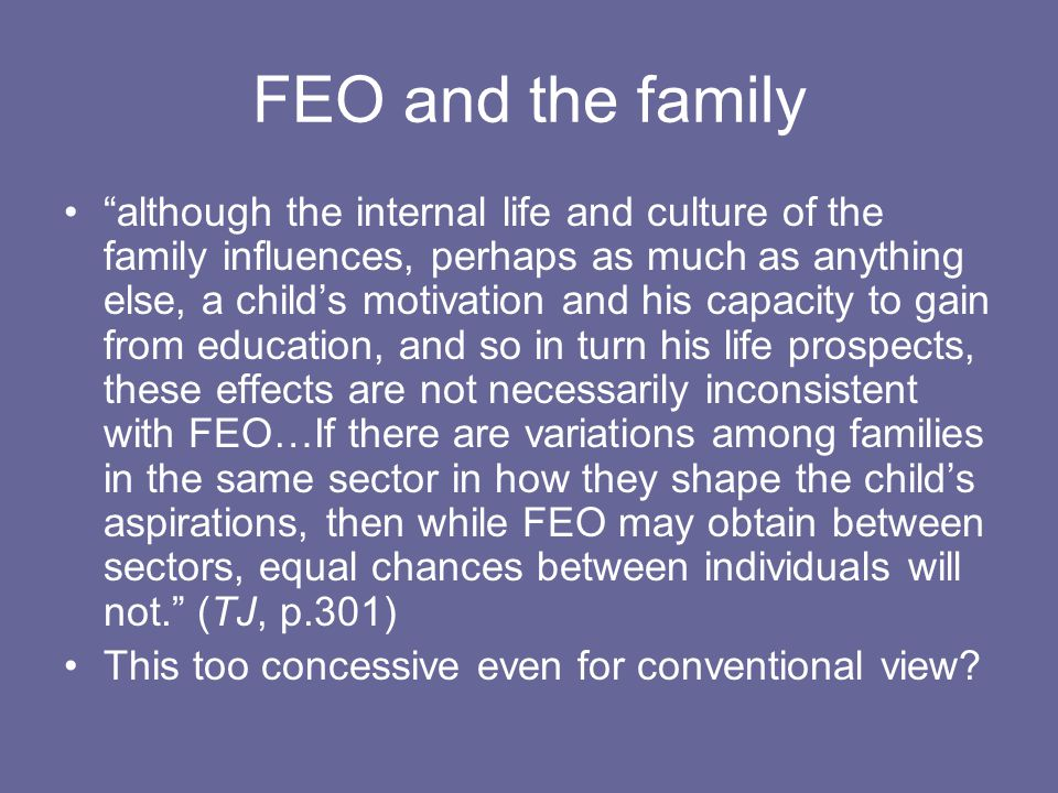 FEO and the family although the internal life and culture of the family influences, perhaps as much as anything else, a child's motivation and his capacity to gain from education, and so in turn his life prospects, these effects are not necessarily inconsistent with FEO…If there are variations among families in the same sector in how they shape the child's aspirations, then while FEO may obtain between sectors, equal chances between individuals will not. (TJ, p.301) This too concessive even for conventional view