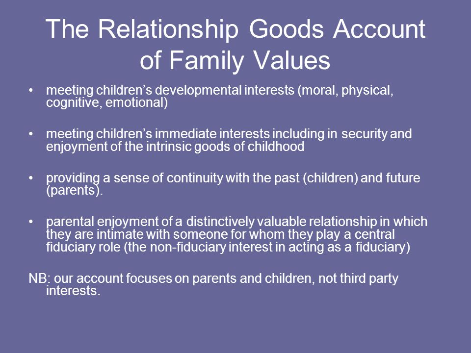 The Relationship Goods Account of Family Values meeting children's developmental interests (moral, physical, cognitive, emotional) meeting children's immediate interests including in security and enjoyment of the intrinsic goods of childhood providing a sense of continuity with the past (children) and future (parents).