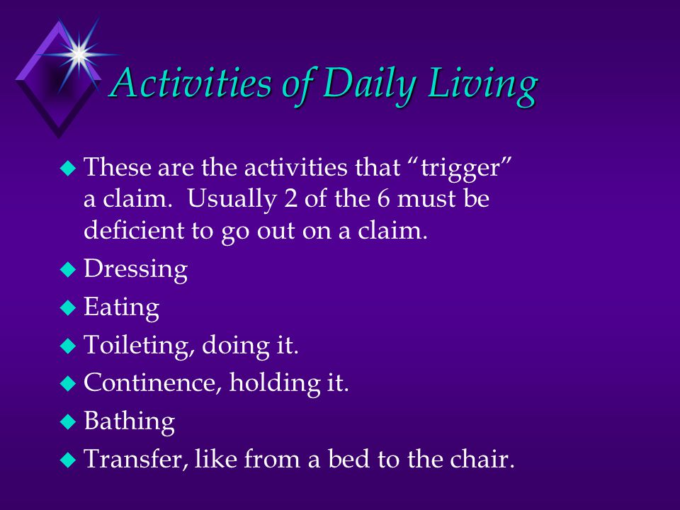 Activities of Daily Living  These are the activities that trigger a claim.
