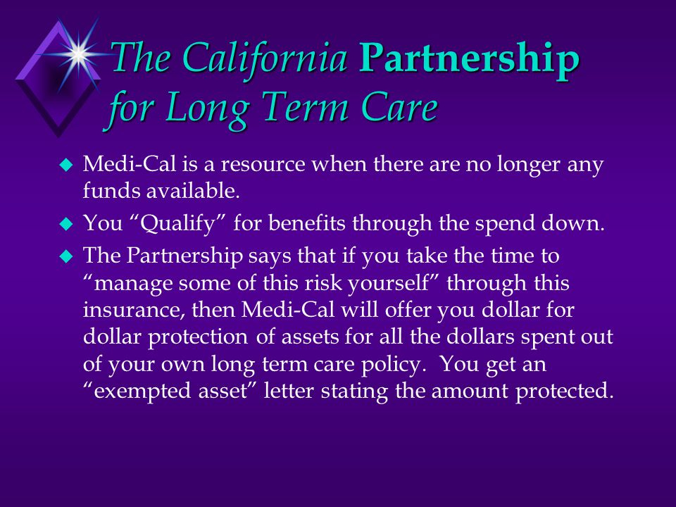 The California Partnership for Long Term Care  Medi-Cal is a resource when there are no longer any funds available.