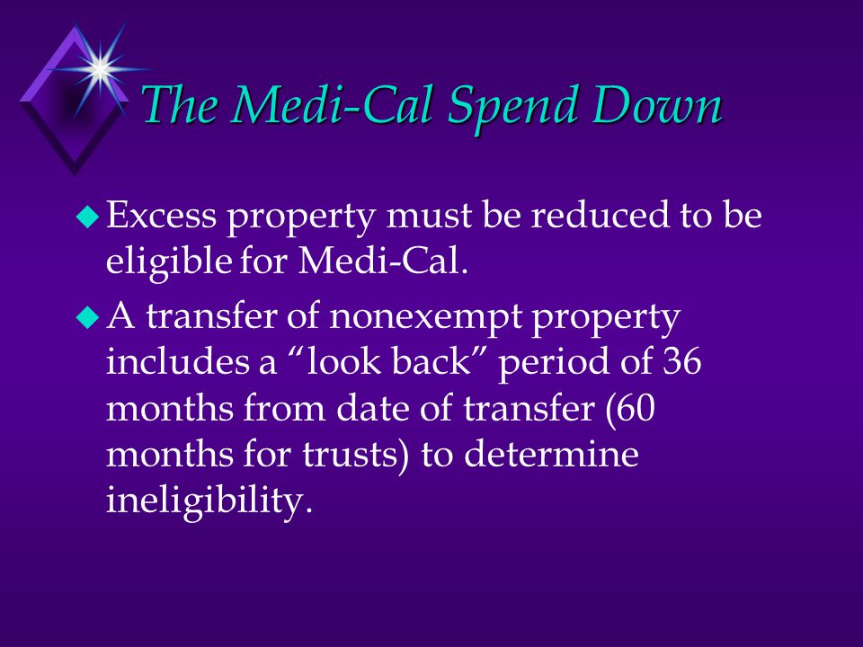 The Medi-Cal Spend Down  Excess property must be reduced to be eligible for Medi-Cal.