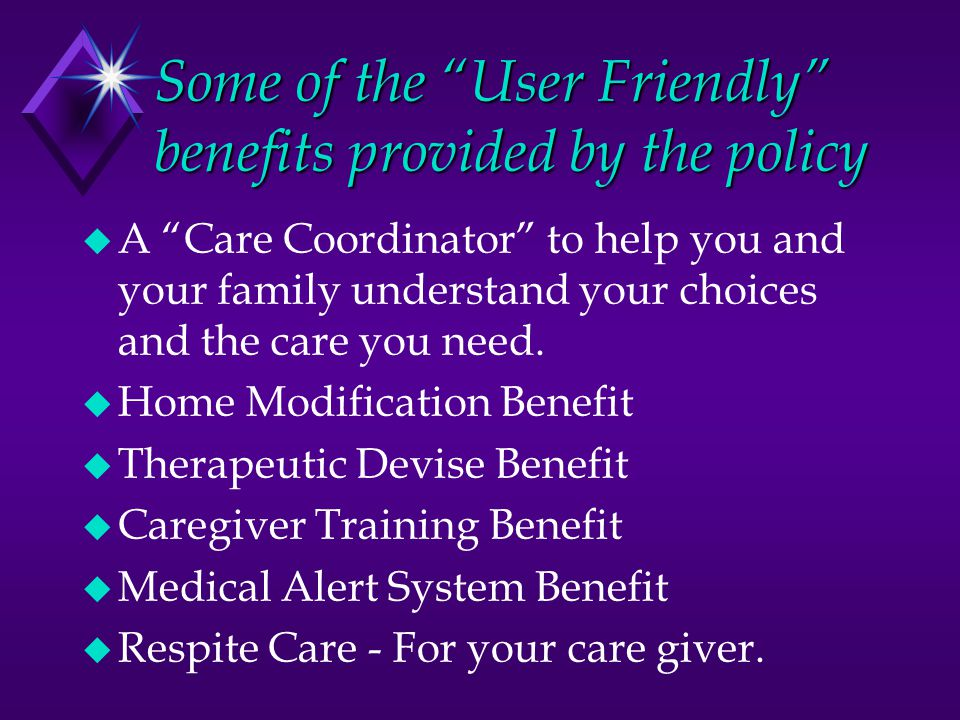 Some of the User Friendly benefits provided by the policy  A Care Coordinator to help you and your family understand your choices and the care you need.