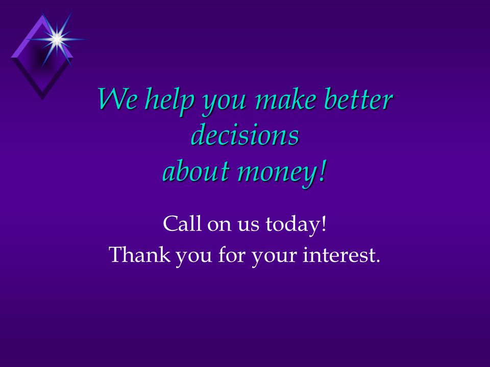 We help you make better decisions about money! Call on us today! Thank you for your interest.