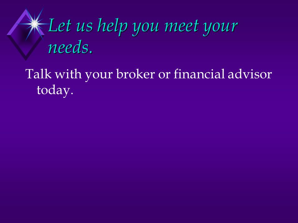 Let us help you meet your needs. Talk with your broker or financial advisor today.