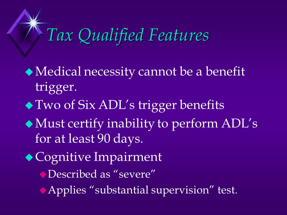 Tax Qualified Features  Medical necessity cannot be a benefit trigger.