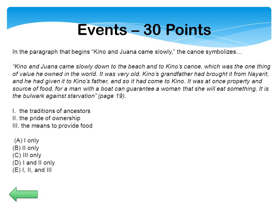 Events – 30 Points In the paragraph that begins Kino and Juana came slowly, the canoe symbolizes… Kino and Juana came slowly down to the beach and to Kino's canoe, which was the one thing of value he owned in the world.