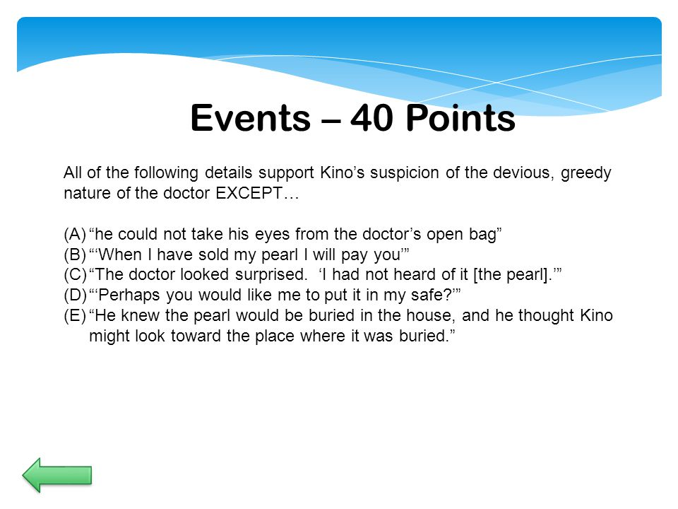 Events – 40 Points All of the following details support Kino's suspicion of the devious, greedy nature of the doctor EXCEPT… (A) he could not take his eyes from the doctor's open bag (B) 'When I have sold my pearl I will pay you' (C) The doctor looked surprised.