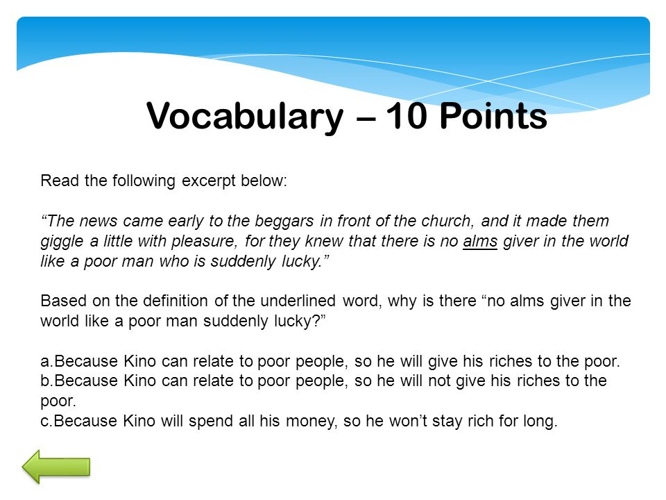 Vocabulary – 10 Points Read the following excerpt below: The news came early to the beggars in front of the church, and it made them giggle a little with pleasure, for they knew that there is no alms giver in the world like a poor man who is suddenly lucky. Based on the definition of the underlined word, why is there no alms giver in the world like a poor man suddenly lucky a.Because Kino can relate to poor people, so he will give his riches to the poor.