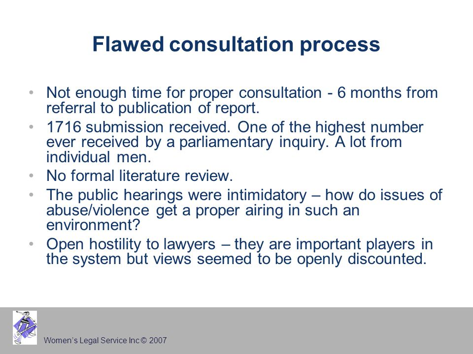 Women's Legal Service Inc © 2007 Flawed consultation process Not enough time for proper consultation - 6 months from referral to publication of report.