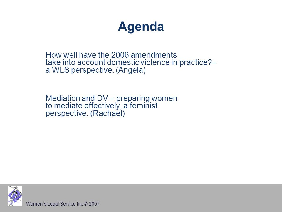 Women's Legal Service Inc © 2007 Agenda How well have the 2006 amendments take into account domestic violence in practice?– a WLS perspective. (Angela
