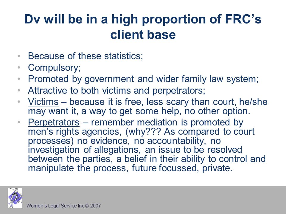 Women's Legal Service Inc © 2007 Dv will be in a high proportion of FRC's client base Because of these statistics; Compulsory; Promoted by government