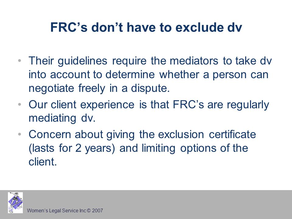 Women's Legal Service Inc © 2007 FRC's don't have to exclude dv Their guidelines require the mediators to take dv into account to determine whether a person can negotiate freely in a dispute.