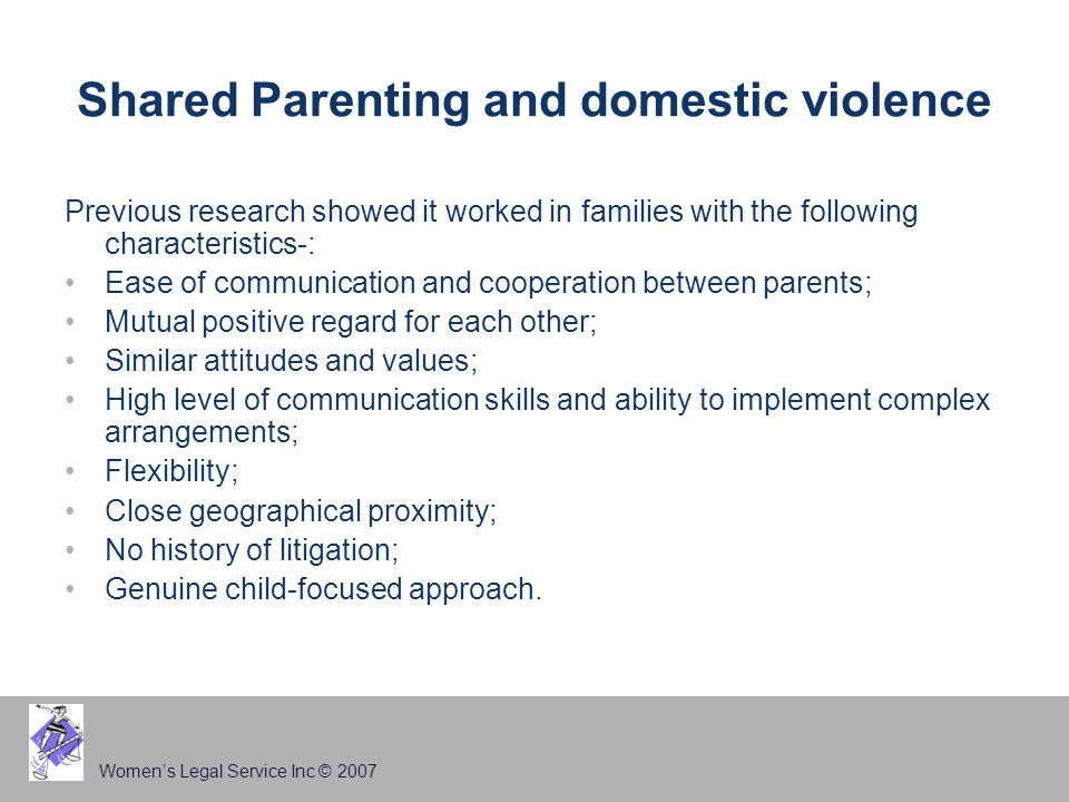 Women's Legal Service Inc © 2007 Shared Parenting and domestic violence Previous research showed it worked in families with the following characteristics-: Ease of communication and cooperation between parents; Mutual positive regard for each other; Similar attitudes and values; High level of communication skills and ability to implement complex arrangements; Flexibility; Close geographical proximity; No history of litigation; Genuine child-focused approach.