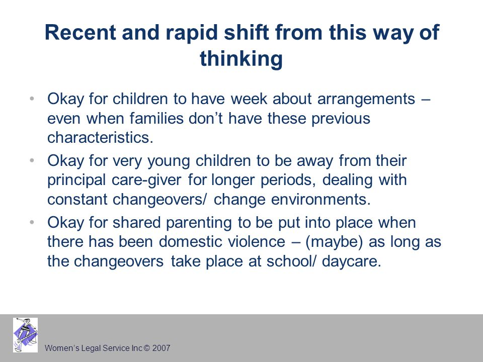 Women's Legal Service Inc © 2007 Recent and rapid shift from this way of thinking Okay for children to have week about arrangements – even when families don't have these previous characteristics.