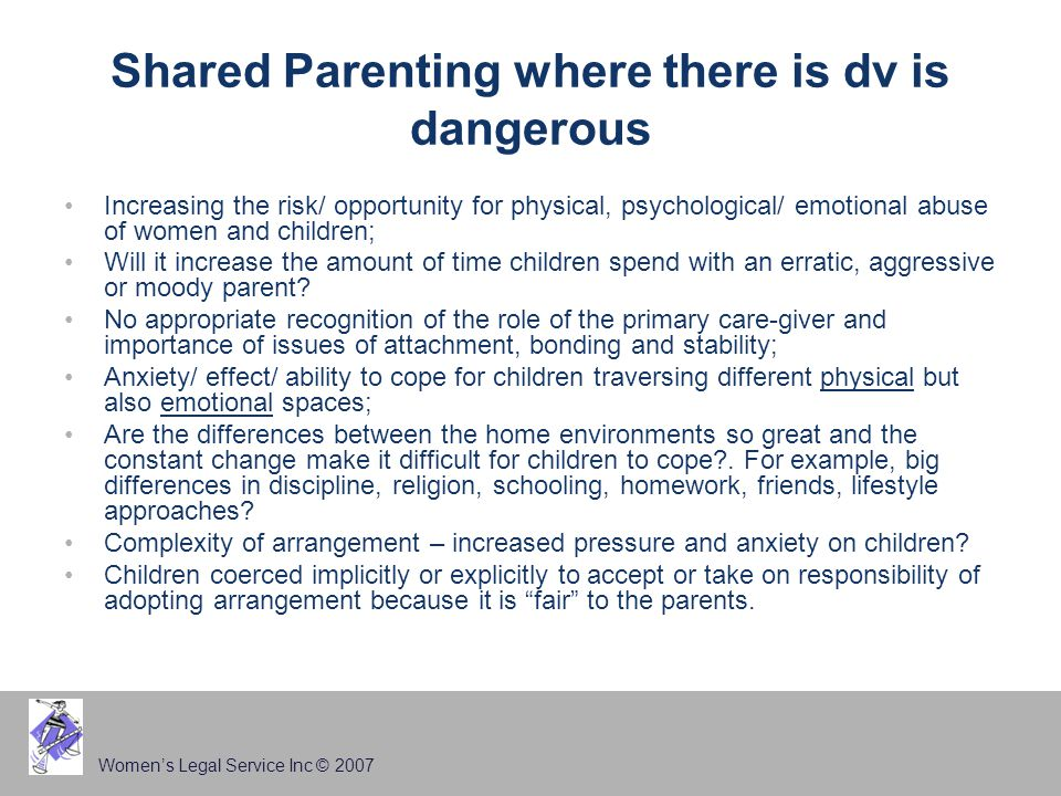 Women's Legal Service Inc © 2007 Shared Parenting where there is dv is dangerous Increasing the risk/ opportunity for physical, psychological/ emotional abuse of women and children; Will it increase the amount of time children spend with an erratic, aggressive or moody parent.