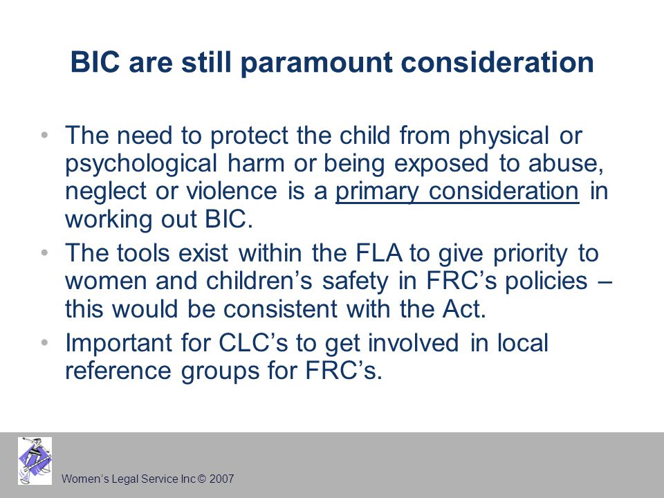 Women's Legal Service Inc © 2007 BIC are still paramount consideration The need to protect the child from physical or psychological harm or being exposed to abuse, neglect or violence is a primary consideration in working out BIC.