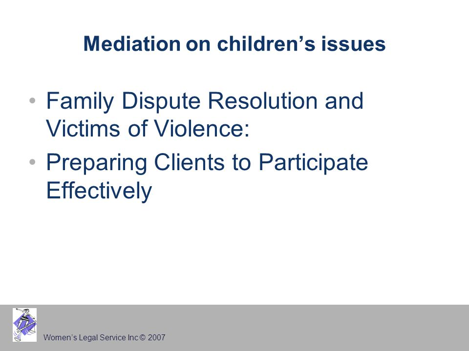 Women's Legal Service Inc © 2007 Mediation on children's issues Family Dispute Resolution and Victims of Violence: Preparing Clients to Participate Effectively
