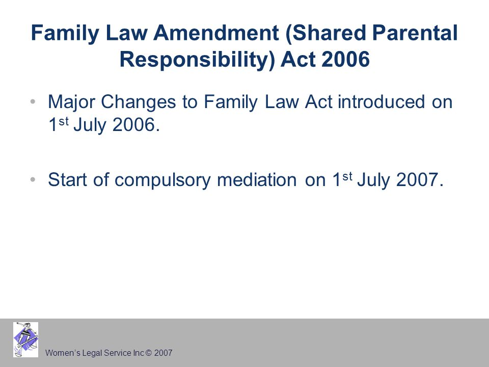 Women's Legal Service Inc © 2007 Family Law Amendment (Shared Parental Responsibility) Act 2006 Major Changes to Family Law Act introduced on 1 st Jul