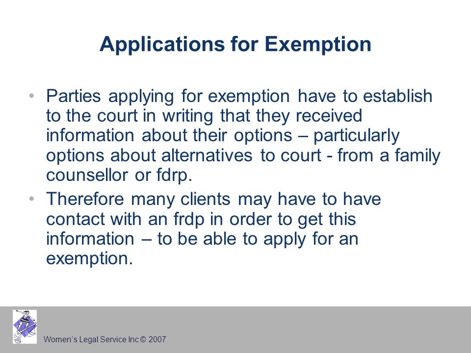 Women's Legal Service Inc © 2007 Applications for Exemption Parties applying for exemption have to establish to the court in writing that they received information about their options – particularly options about alternatives to court - from a family counsellor or fdrp.